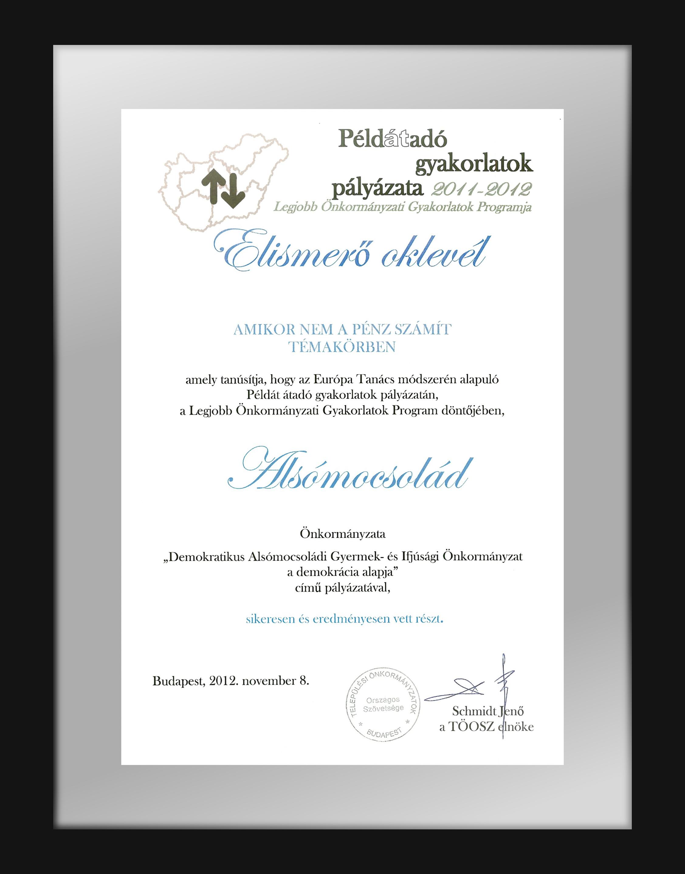 """Elismerő Oklevél """"amikor nem a pénz számít témakörben"""" ...amely tanusítja, hogy az Európa Tanács módszerén alapuló Példát átadó gyakorlatok pályázatán, Alsómocsolád önkormányzata sikeresen és eredményesen vett részt... : Budapest, 2012.11.08. Schmidt Jenő a TÖOSZ elnöke"""